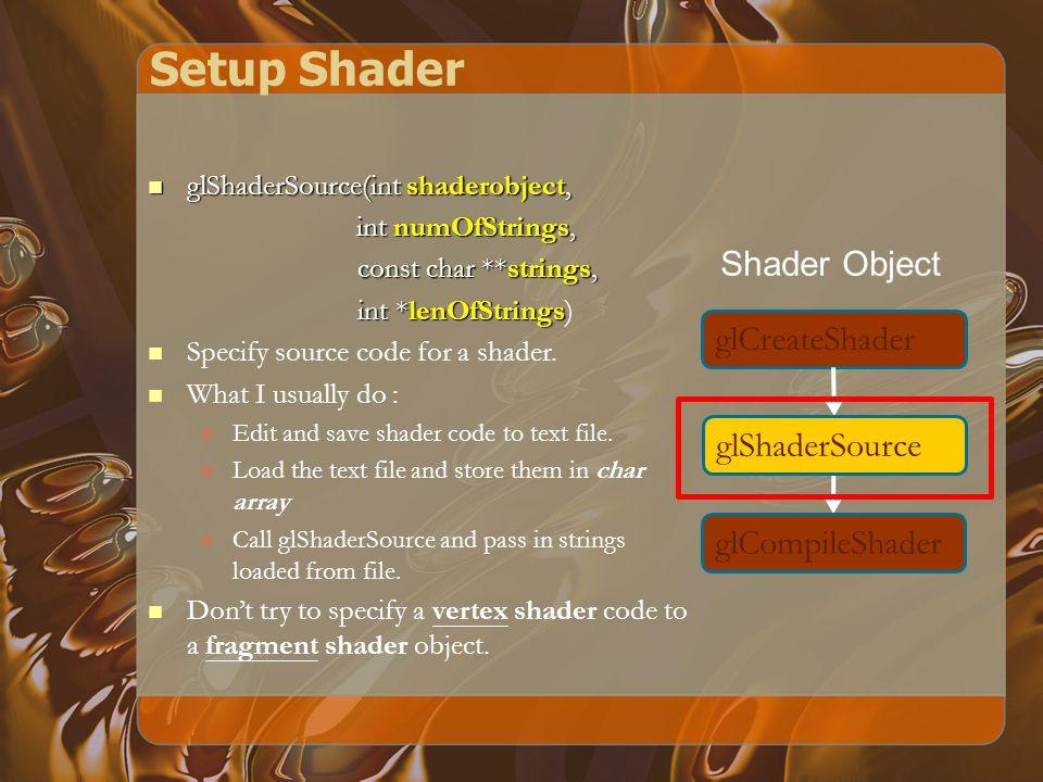 Setup Shader glCreateShader glShaderSource glCompileShader Shader Object glShaderSource(int shaderobject, glShaderSource(int shaderobject, int numOfStrings, const char **strings, const char **strings, int *lenOfStrings int *lenOfStrings) Specify source code for a shader.