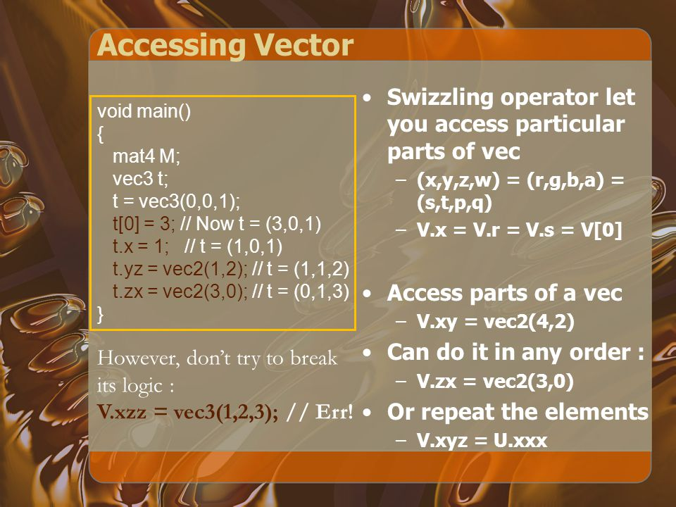 Accessing Vector Swizzling operator let you access particular parts of vec –(x,y,z,w) = (r,g,b,a) = (s,t,p,q) –V.x = V.r = V.s = V[0] Access parts of a vec –V.xy = vec2(4,2) Can do it in any order : –V.zx = vec2(3,0) Or repeat the elements –V.xyz = U.xxx void main() { mat4 M; vec3 t; t = vec3(0,0,1); t[0] = 3; // Now t = (3,0,1) t.x = 1; // t = (1,0,1) t.yz = vec2(1,2); // t = (1,1,2) t.zx = vec2(3,0); // t = (0,1,3) } However, don't try to break its logic : V.xzz = vec3(1,2,3); // Err!