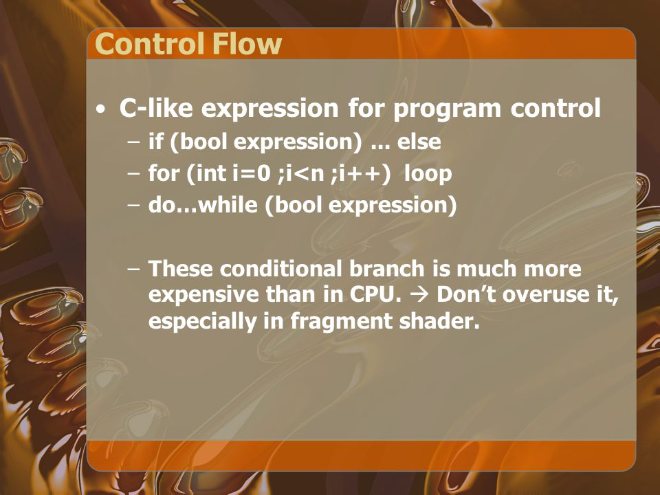 Control Flow C-like expression for program control –if (bool expression)... else –for (int i=0 ;i<n ;i++) loop –do…while (bool expression) –These cond
