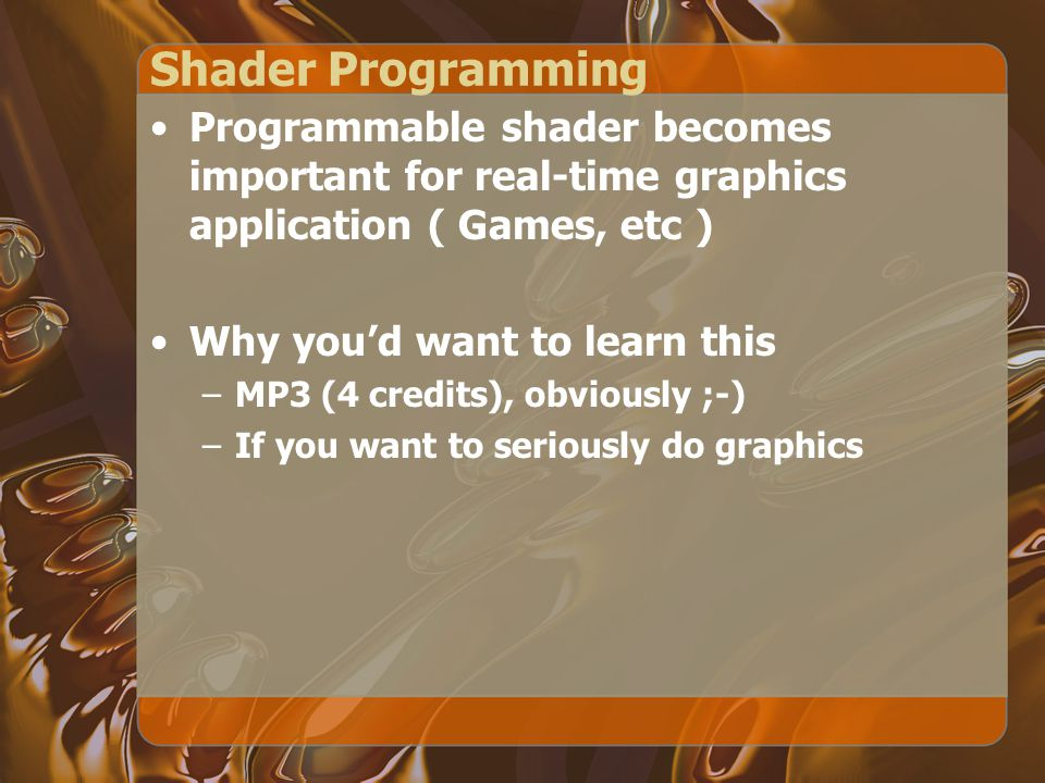 Shader Programming Programmable shader becomes important for real-time graphics application ( Games, etc ) Why you'd want to learn this –MP3 (4 credit
