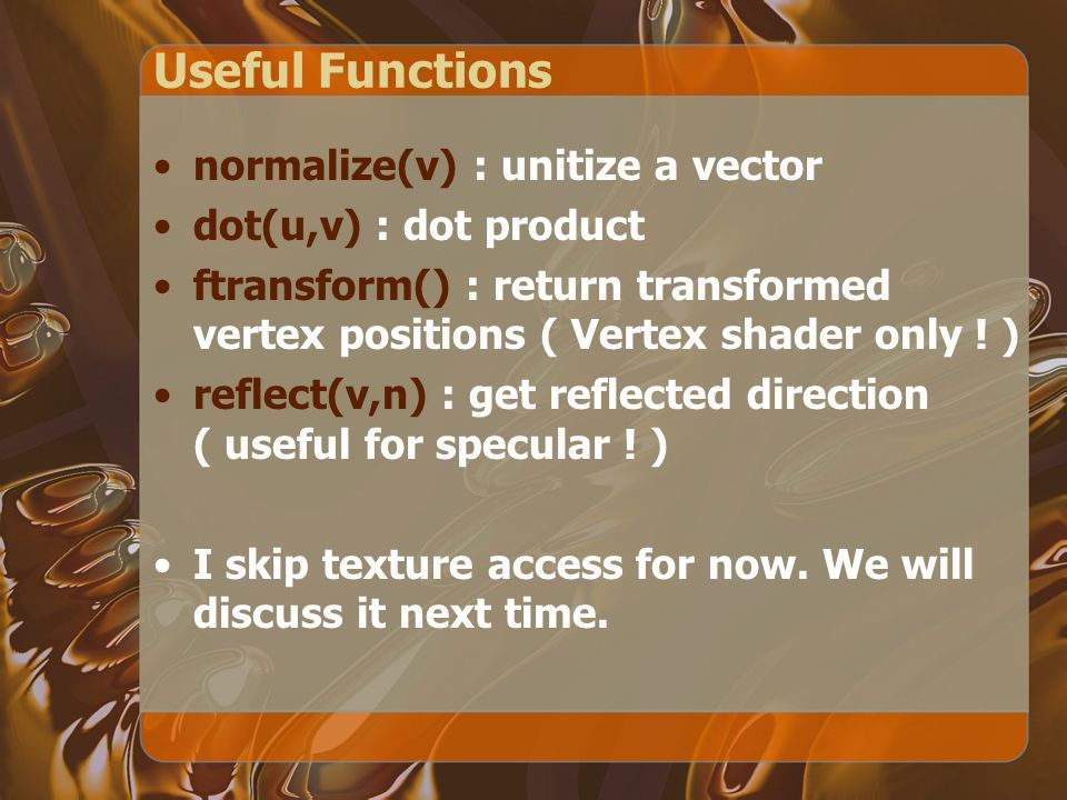 Useful Functions normalize(v) : unitize a vector dot(u,v) : dot product ftransform() : return transformed vertex positions ( Vertex shader only .