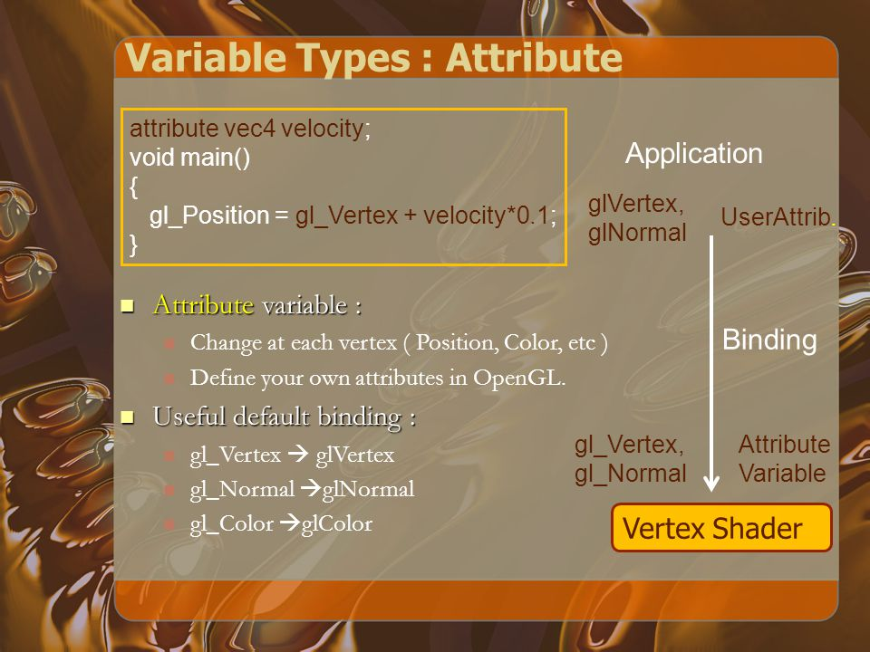 Variable Types : Attribute attribute vec4 velocity; void main() { gl_Position = gl_Vertex + velocity*0.1; } Vertex Shader Application Attribute variable : Attribute variable : Change at each vertex ( Position, Color, etc ) Define your own attributes in OpenGL.