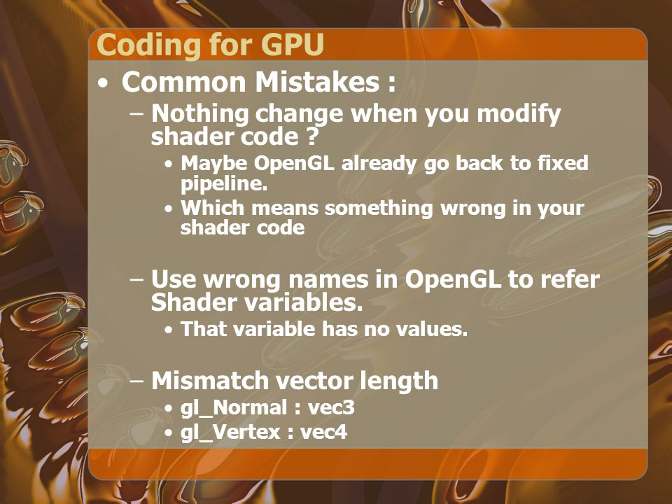 Coding for GPU Common Mistakes : –Nothing change when you modify shader code ? Maybe OpenGL already go back to fixed pipeline. Which means something w