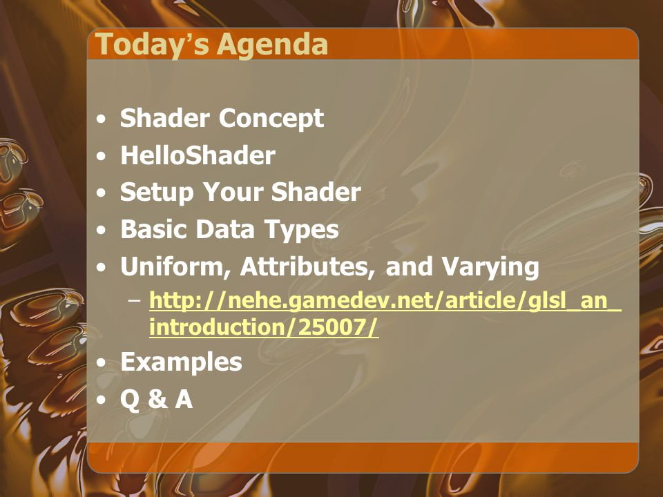 Today ' s Agenda Shader Concept HelloShader Setup Your Shader Basic Data Types Uniform, Attributes, and Varying –http://nehe.gamedev.net/article/glsl_