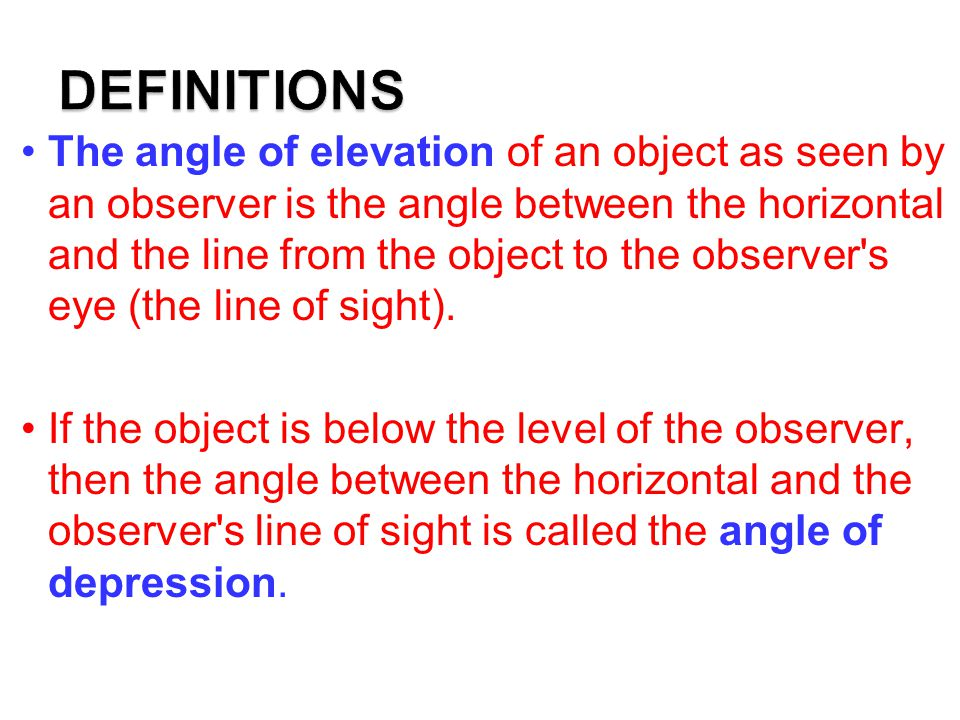 The angle of elevation of an object as seen by an observer is the angle between the horizontal and the line from the object to the observer s eye (the line of sight).