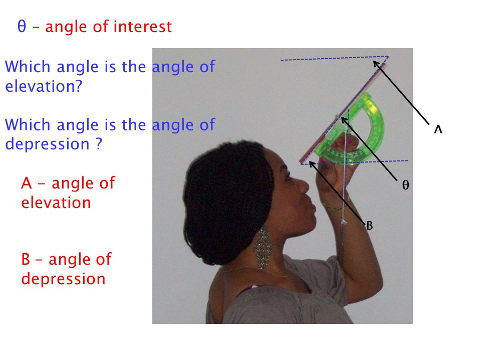 A - angle of elevation A θ B B – angle of depression θ – angle of interest Which angle is the angle of elevation.