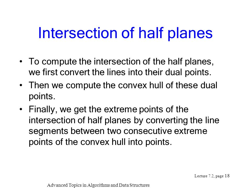 Advanced Topics in Algorithms and Data Structures Lecture 7.2, page 18 Intersection of half planes To compute the intersection of the half planes, we first convert the lines into their dual points.