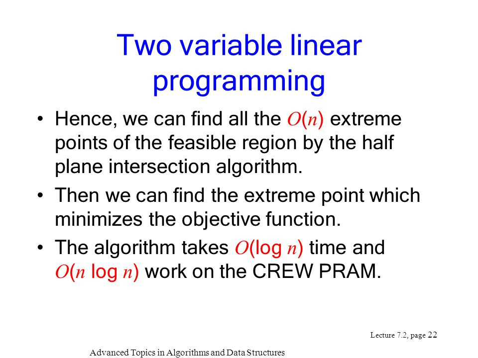 Advanced Topics in Algorithms and Data Structures Lecture 7.2, page 22 Two variable linear programming Hence, we can find all the O ( n ) extreme points of the feasible region by the half plane intersection algorithm.