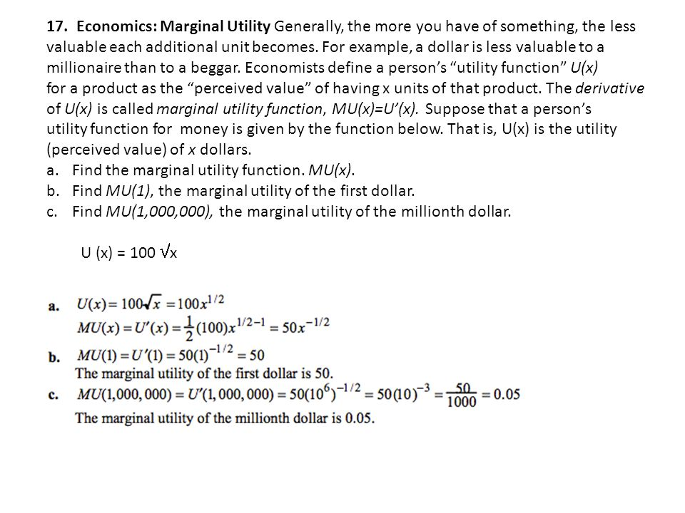 17. Economics: Marginal Utility Generally, the more you have of something, the less valuable each additional unit becomes. For example, a dollar is le