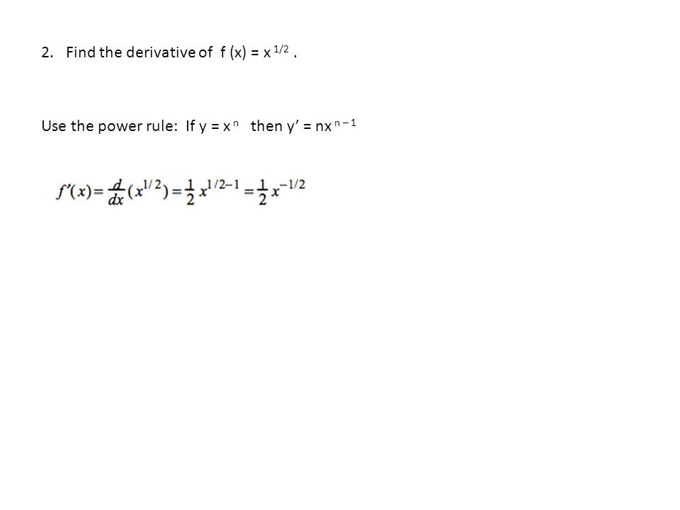 2. Find the derivative of f (x) = x 1/2. Use the power rule: If y = x n then y' = nx n – 1