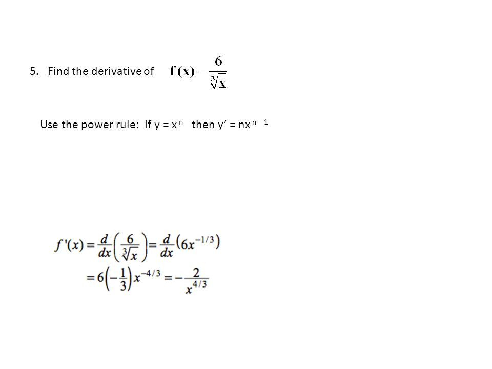 5. Find the derivative of Use the power rule: If y = x n then y' = nx n – 1
