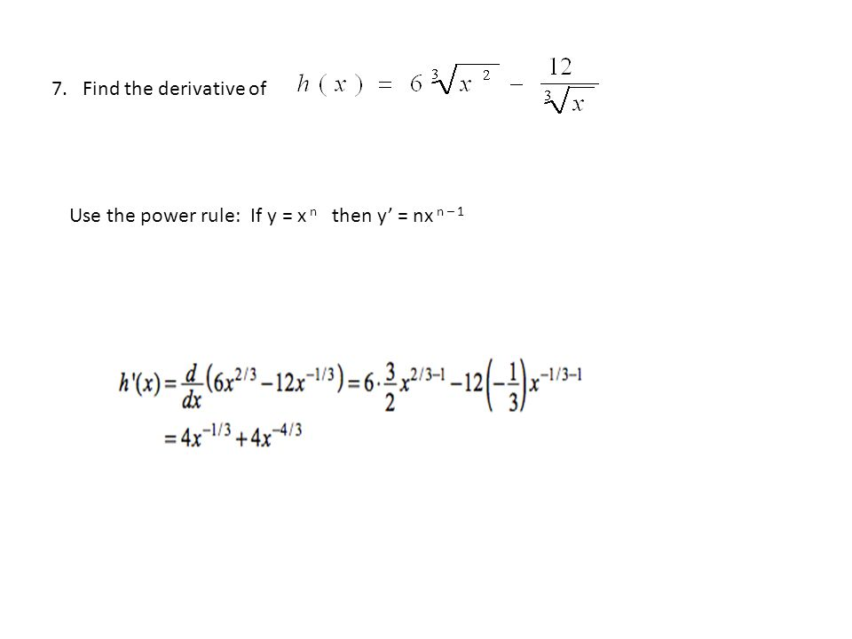 7. Find the derivative of Use the power rule: If y = x n then y' = nx n – 1