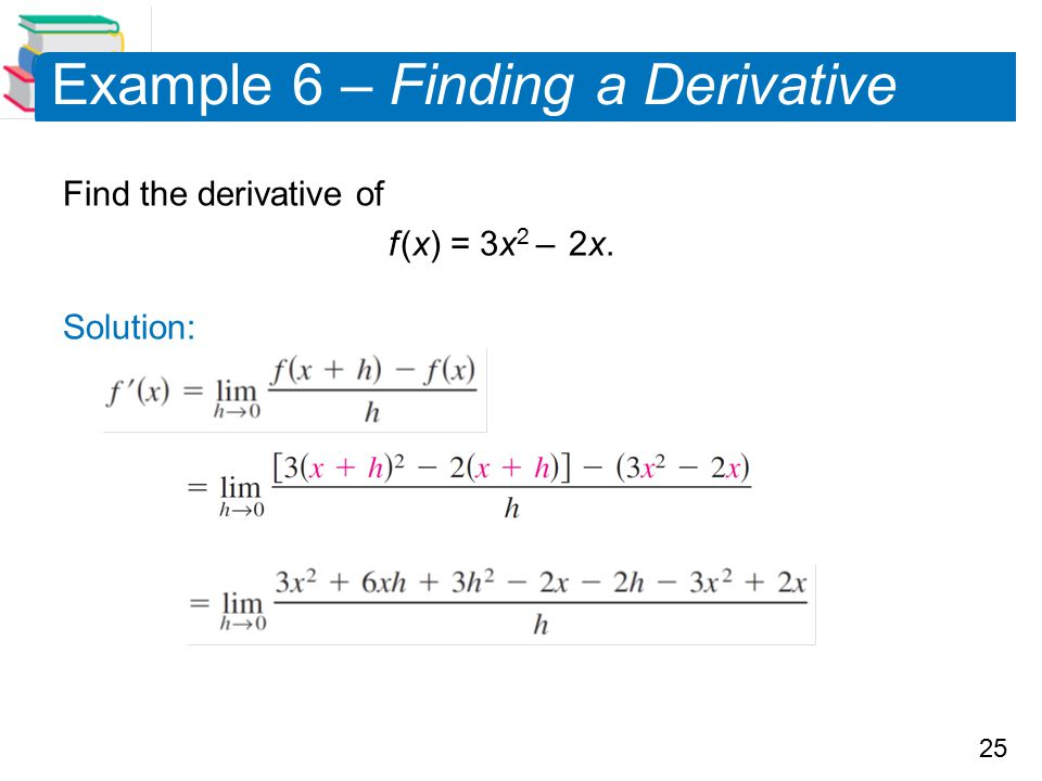 25 Example 6 – Finding a Derivative Find the derivative of f (x) = 3x 2 – 2x. Solution: