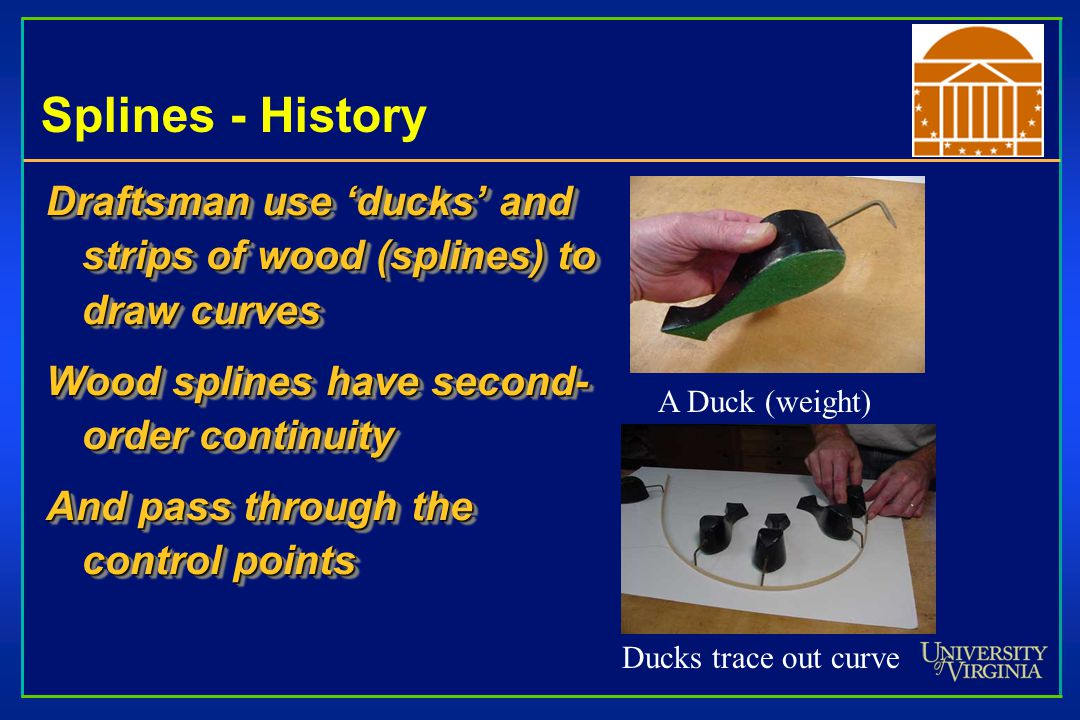 Splines - History Draftsman use 'ducks' and strips of wood (splines) to draw curves Wood splines have second- order continuity And pass through the co