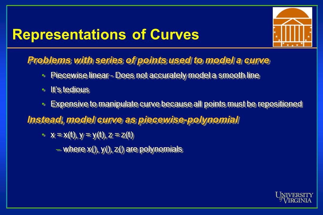 Specifying CurvesSpecifying Curves (hyperlink) Control Points A set of points that influence the curve's shapeA set of points that influence the curve's shapeKnots Control points that lie on the curveControl points that lie on the curve Interpolating Splines Curves that pass through the control points (knots)Curves that pass through the control points (knots) Approximating Splines Control points merely influence shapeControl points merely influence shape Control Points A set of points that influence the curve's shapeA set of points that influence the curve's shapeKnots Control points that lie on the curveControl points that lie on the curve Interpolating Splines Curves that pass through the control points (knots)Curves that pass through the control points (knots) Approximating Splines Control points merely influence shapeControl points merely influence shape