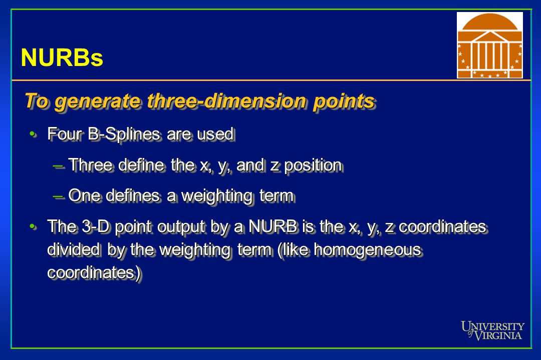 NURBs To generate three-dimension points Four B-Splines are usedFour B-Splines are used –Three define the x, y, and z position –One defines a weightin