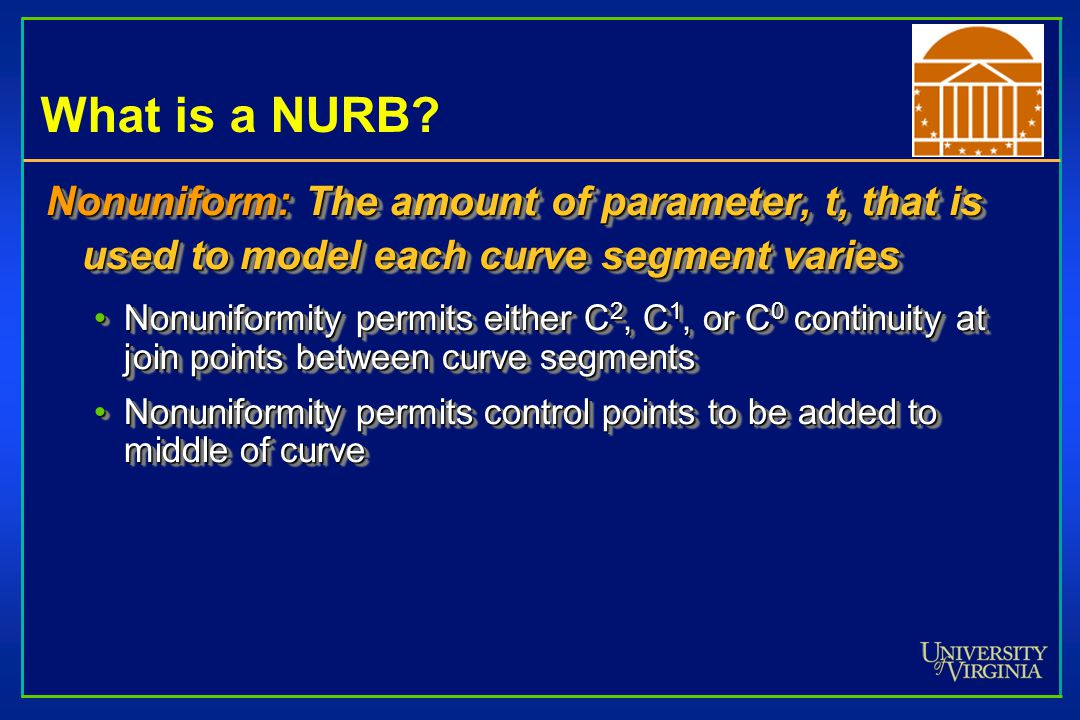 What is a NURB? Nonuniform: The amount of parameter, t, that is used to model each curve segment varies Nonuniformity permits either C 2, C 1, or C 0