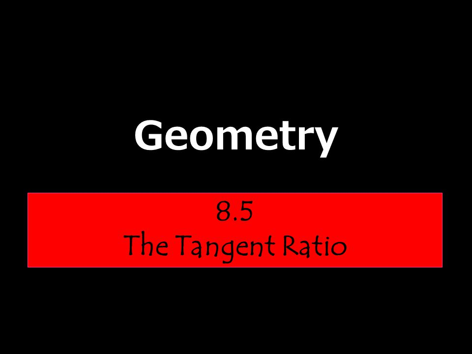 Geometry 8.5 The Tangent Ratio