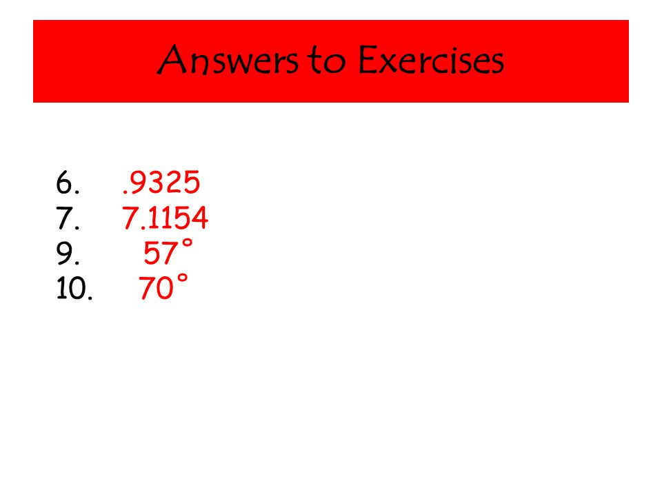 Answers to Exercises 6..9325 7. 7.1154 9. 57˚ 10. 70˚