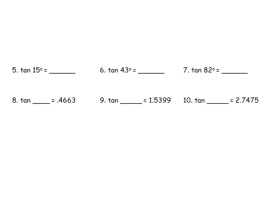 5. tan 15 o = ______6. tan 43 o = ______7. tan 82 o = ______ 8.