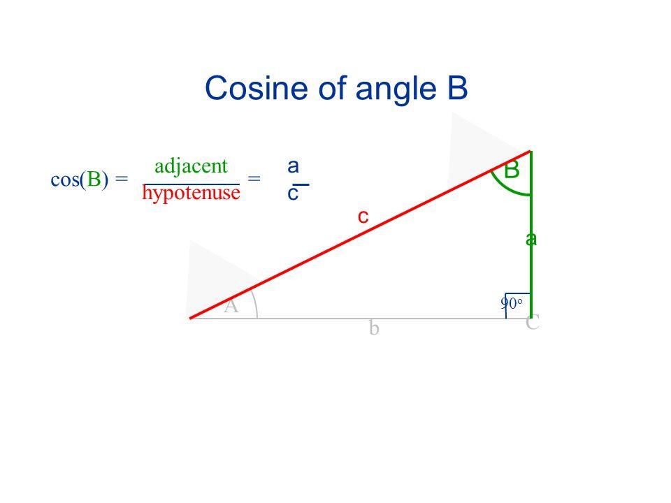 Cosine of angle B A B 90 o C a c b cos(B) == acac adjacent hypotenuse