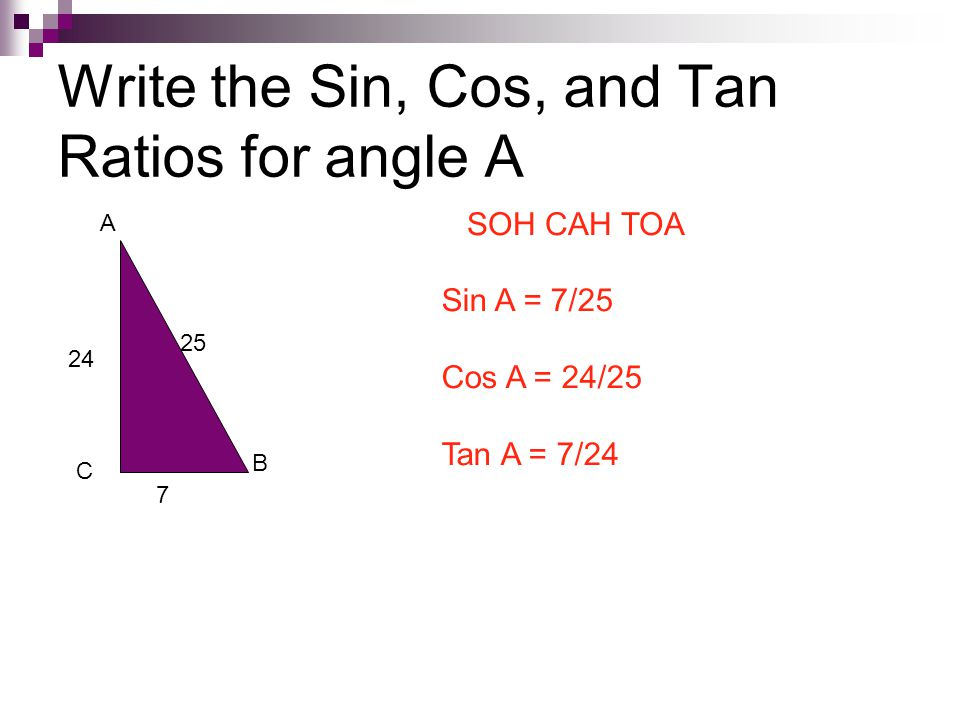 Write the Sin, Cos, and Tan Ratios for angle A A B C 7 24 25 SOH CAH TOA Sin A = 7/25 Cos A = 24/25 Tan A = 7/24