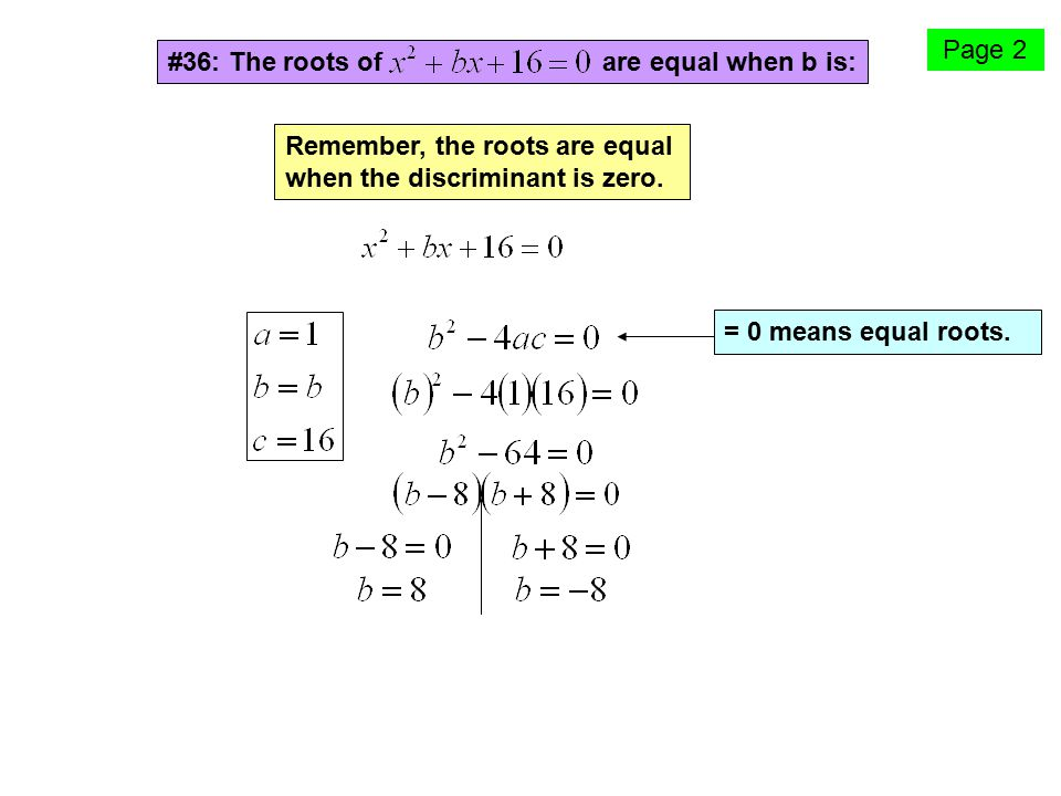 #36: The roots of are equal when b is: Remember, the roots are equal when the discriminant is zero. = 0 means equal roots. Page 2