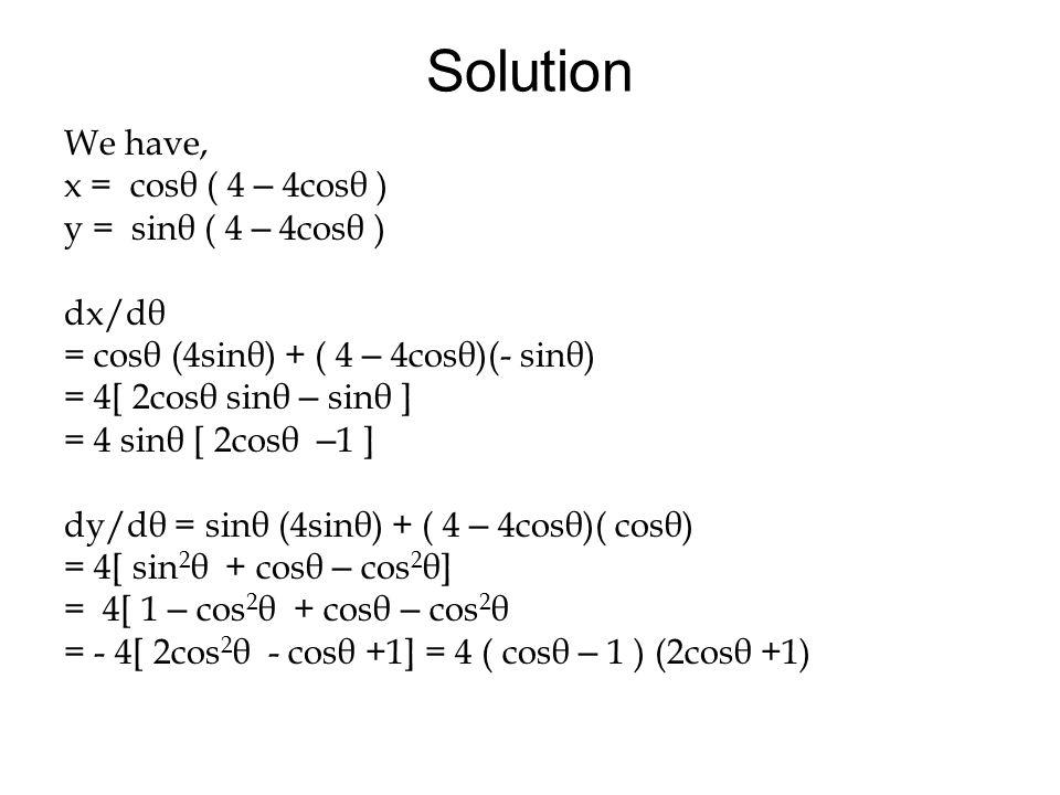 Solution We have, x = cosθ ( 4 – 4cosθ ) y = sinθ ( 4 – 4cosθ ) dx/dθ = cosθ (4sinθ) + ( 4 – 4cosθ)(- sinθ) = 4[ 2cosθ sinθ – sinθ ] = 4 sinθ [ 2cosθ – 1 ] dy/dθ = sinθ (4sinθ) + ( 4 – 4cosθ)( cosθ) = 4[ sin 2 θ + cosθ – cos 2 θ] = 4[ 1 – cos 2 θ + cosθ – cos 2 θ = - 4[ 2cos 2 θ - cosθ +1] = 4 ( cosθ – 1 ) (2cosθ +1)