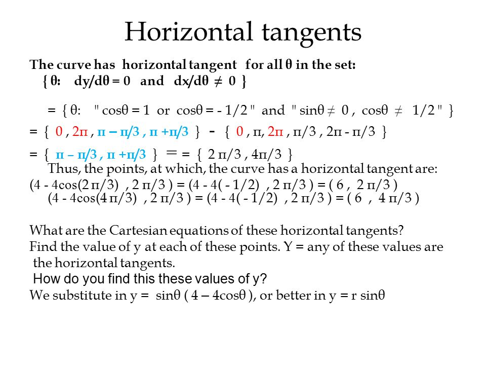 Horizontal tangents The curve has horizontal tangent for all θ in the set: { θ: dy/dθ = 0 and dx/dθ ≠ 0 } = { θ: cosθ = 1 or cosθ = - 1/2 and sinθ ≠ 0, cosθ ≠ 1/2 } = { 0, 2π, π – π/3, π +π/3 } - { 0, π, 2π, π/3, 2π - π/3 } = { π – π/3, π +π/3 } = = { 2 π/3, 4π/3 } Thus, the points, at which, the curve has a horizontal tangent are: ( 4 - 4cos (2 π/3), 2 π/3 ) = ( 4 - 4 ( - 1/2), 2 π/3 ) = ( 6, 2 π/3 ) ( 4 - 4cos (4 π/3), 2 π/3 ) = ( 4 - 4 ( - 1/2), 2 π/3 ) = ( 6, 4 π/3 ) What are the Cartesian equations of these horizontal tangents.