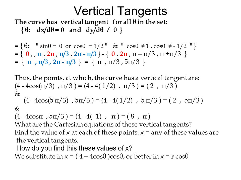 Vertical Tangents The curve has vertical tangent for all θ in the set: { θ: dx/dθ = 0 and dy/dθ ≠ 0 } = { θ: sinθ = 0 or cosθ = 1/2 & cosθ ≠ 1, cosθ ≠ - 1/2 } = { 0,, π, 2π, π/3, 2π - π/3 } - { 0, 2π, π – π/3, π +π/3 } = { π, π/3, 2π - π/3 } = { π, π/3, 5π/3 } Thus, the points, at which, the curve has a vertical tangent are: (4 - 4cos(π/3), π/3 ) = (4 - 4( 1/2), π/3 ) = ( 2, π/3 ) & (4 - 4cos(5 π/3), 5π/3 ) = (4 - 4( 1/2), 5 π/3 ) = ( 2, 5π/3 ) & (4 - 4cosπ, 5π/3 ) = (4 - 4(- 1), π ) = ( 8, π ) What are the Cartesian equations of these vertical tangents.