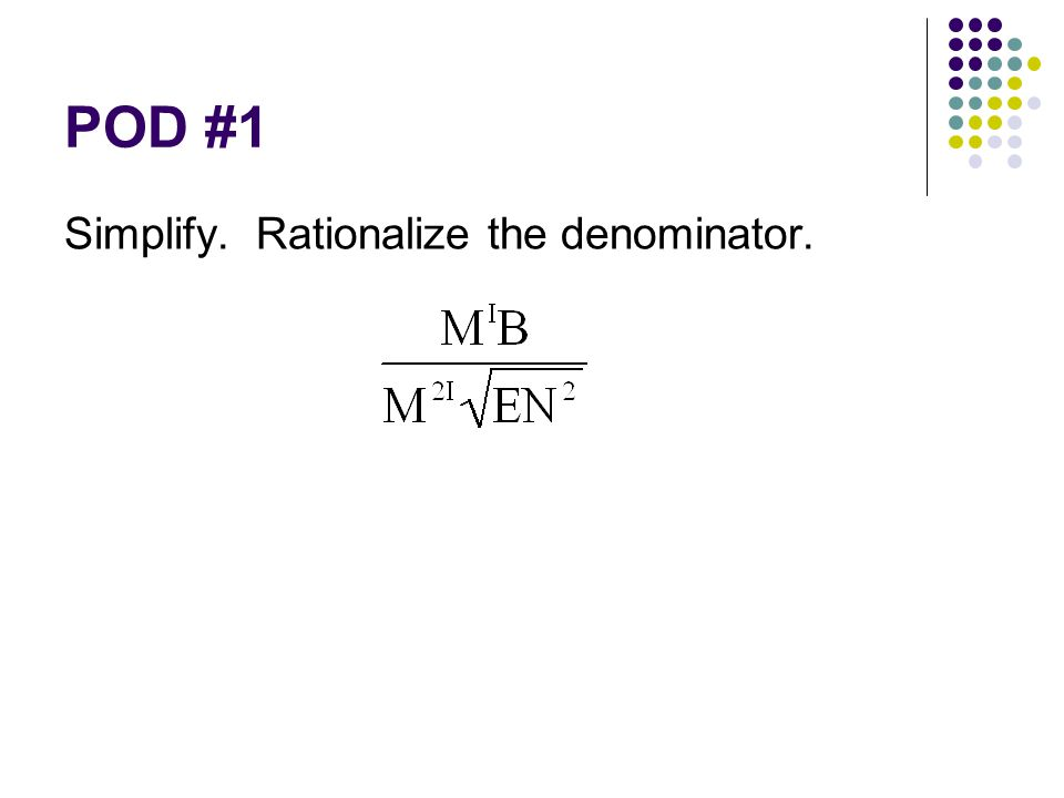 POD #1 Simplify. Rationalize the denominator.