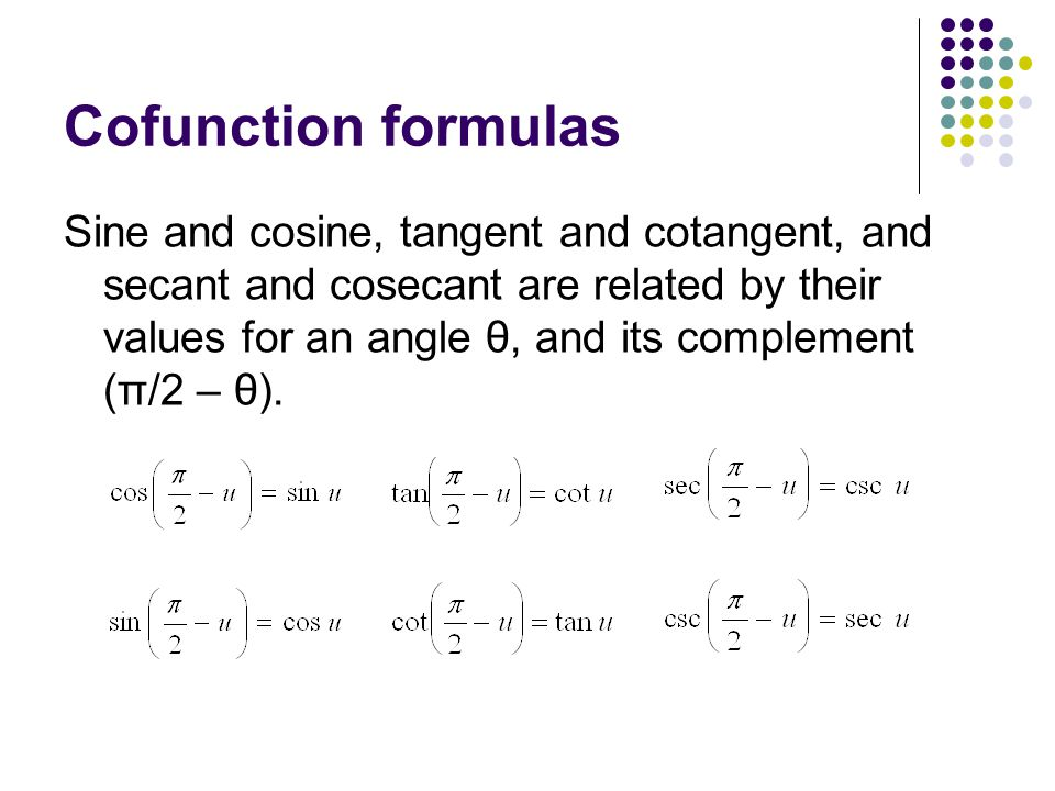Cofunction formulas Sine and cosine, tangent and cotangent, and secant and cosecant are related by their values for an angle θ, and its complement (π/2 – θ).