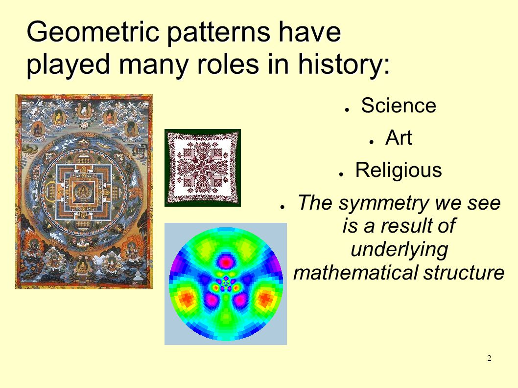 2 Geometric patterns have played many roles in history: ● Science ● Art ● Religious ● The symmetry we see is a result of underlying mathematical structure