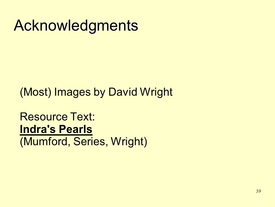 39 Acknowledgments (Most) Images by David Wright Resource Text: Indra's Pearls (Mumford, Series, Wright)