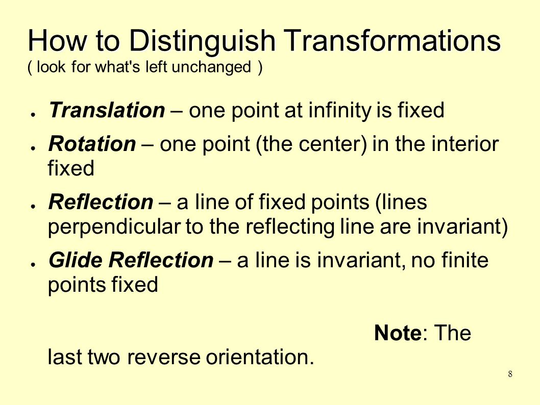 8 How to Distinguish Transformations How to Distinguish Transformations ( look for what s left unchanged ) ● Translation – one point at infinity is fixed ● Rotation – one point (the center) in the interior fixed ● Reflection – a line of fixed points (lines perpendicular to the reflecting line are invariant) ● Glide Reflection – a line is invariant, no finite points fixed Note: The last two reverse orientation.