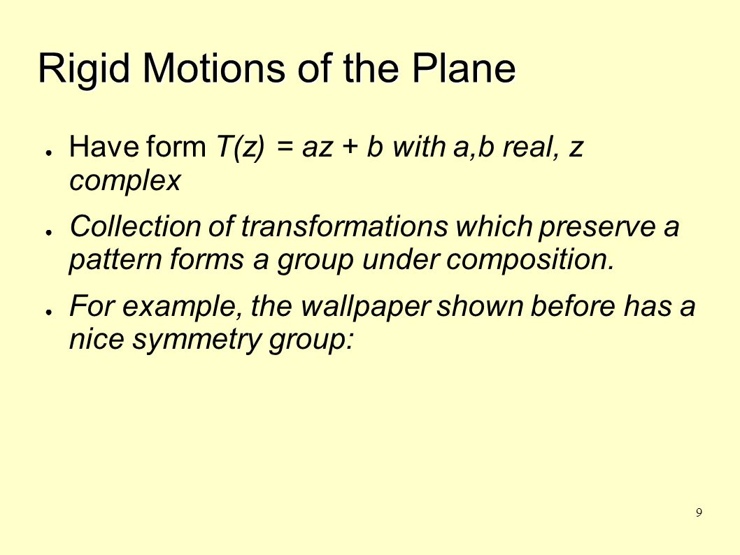 9 Rigid Motions of the Plane ● Have form T(z) = az + b with a,b real, z complex ● Collection of transformations which preserve a pattern forms a group under composition.