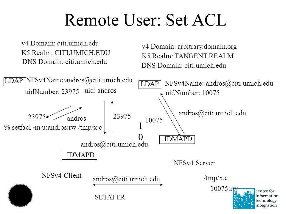 Remote User: Set ACL v4 Domain: arbitrary.domain.org K5 Realm: TANGENT.REALM DNS Domain: citi.umich.edu NFSv4 Client % setfacl -m u:andros:rw /tmp/x.c NFSv4 Server /tmp/x.c andros 23975 SETATTR IDMAPD LDAP NFSv4Name: andros@citi.umich.edu uidNumber: 10075 1010 23975 v4 Domain: citi.umich.edu K5 Realm: CITI.UMICH.EDU DNS Domain: citi.umich.edu LDAP NFSv4Name:andros@citi.umich.edu uidNumber: 23975 uid: andros andros@citi.umich.edu 10075 10075:rw