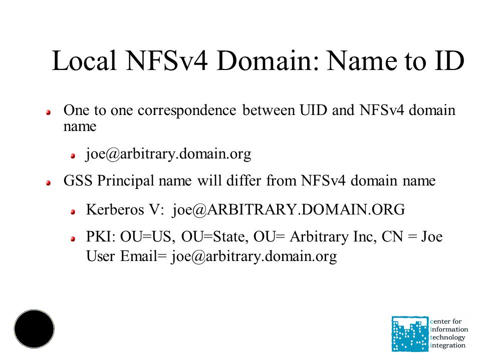 Local NFSv4 Domain: Name to ID One to one correspondence between UID and NFSv4 domain name joe@arbitrary.domain.org GSS Principal name will differ from NFSv4 domain name Kerberos V: joe@ARBITRARY.DOMAIN.ORG PKI: OU=US, OU=State, OU= Arbitrary Inc, CN = Joe User Email= joe@arbitrary.domain.org