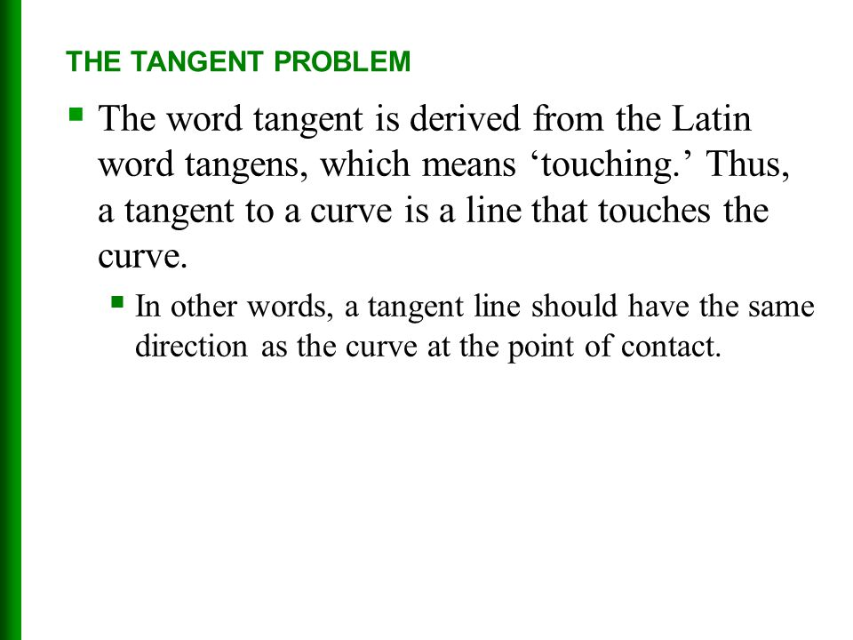  The word tangent is derived from the Latin word tangens, which means 'touching.' Thus, a tangent to a curve is a line that touches the curve.  In o