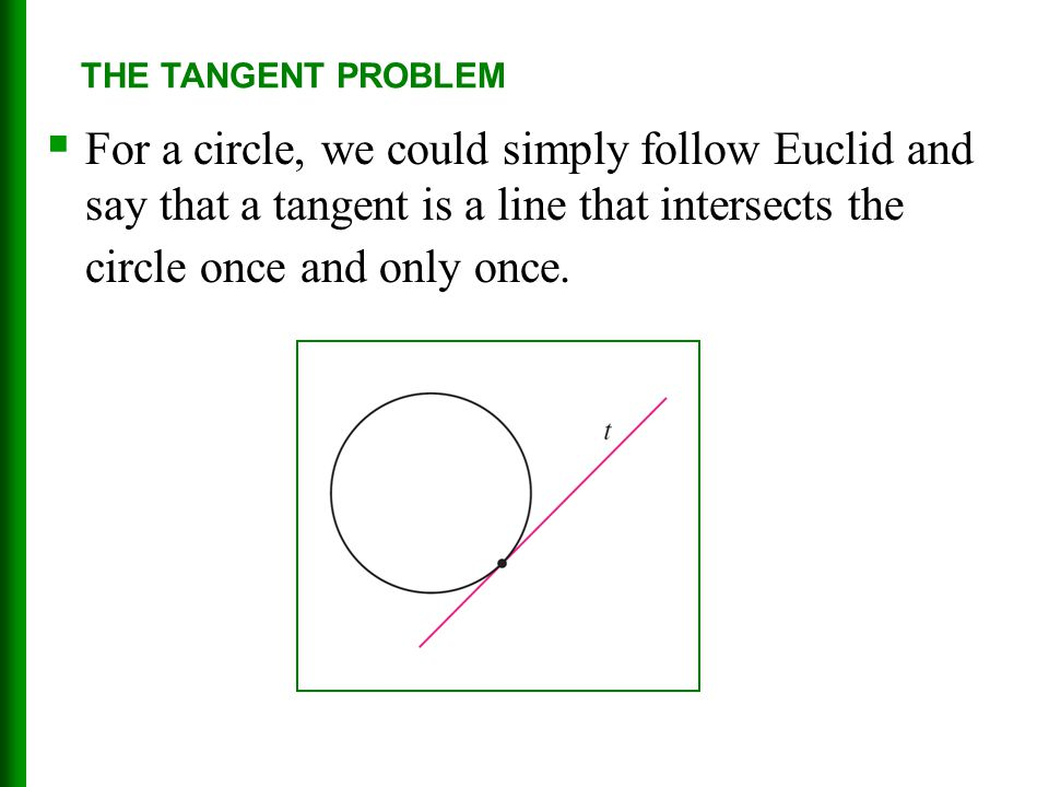  For a circle, we could simply follow Euclid and say that a tangent is a line that intersects the circle once and only once. THE TANGENT PROBLEM