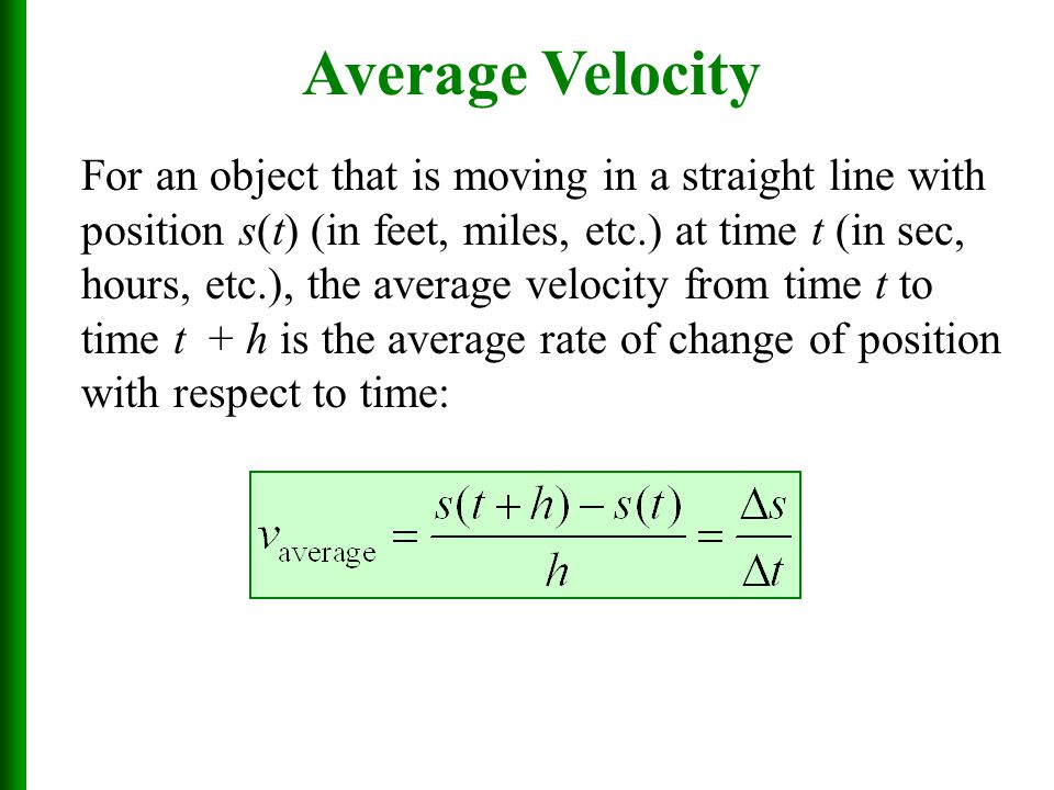 Average Velocity For an object that is moving in a straight line with position s(t) (in feet, miles, etc.) at time t (in sec, hours, etc.), the average velocity from time t to time t + h is the average rate of change of position with respect to time: