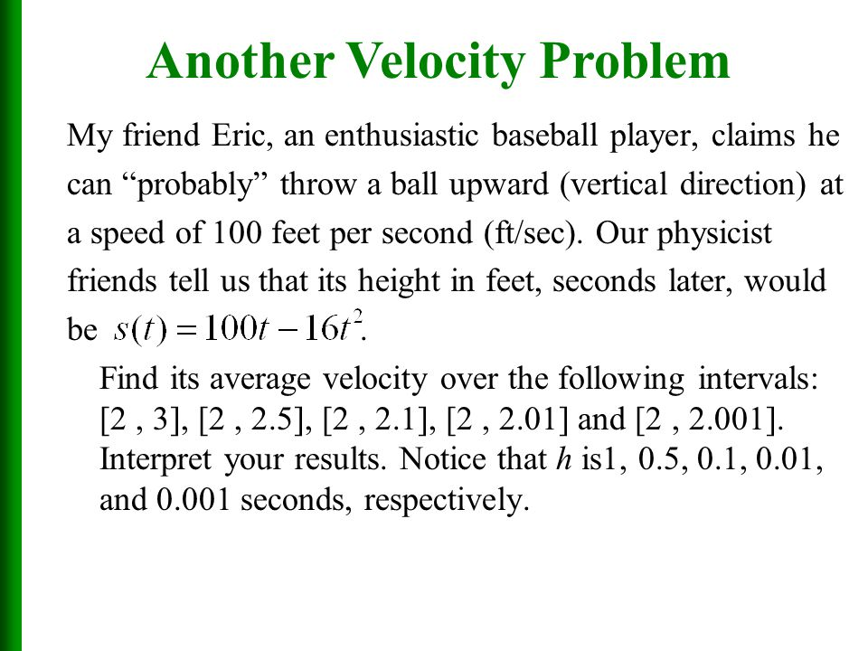 My friend Eric, an enthusiastic baseball player, claims he can probably throw a ball upward (vertical direction) at a speed of 100 feet per second (ft/sec).