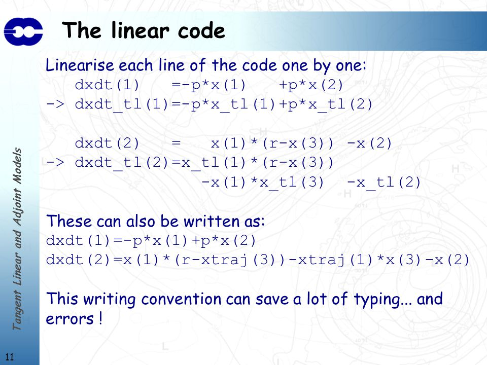 Tangent Linear and Adjoint Models 11 The linear code Linearise each line of the code one by one: dxdt(1) =-p*x(1) +p*x(2) -> dxdt_tl(1)=-p*x_tl(1)+p*x_tl(2) dxdt(2) = x(1)*(r-x(3)) -x(2) -> dxdt_tl(2)=x_tl(1)*(r-x(3)) -x(1)*x_tl(3) -x_tl(2) These can also be written as: dxdt(1)=-p*x(1)+p*x(2) dxdt(2)=x(1)*(r-xtraj(3))-xtraj(1)*x(3)-x(2) This writing convention can save a lot of typing...