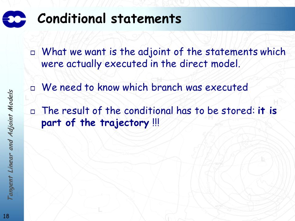 Tangent Linear and Adjoint Models 18 Conditional statements o What we want is the adjoint of the statements which were actually executed in the direct model.