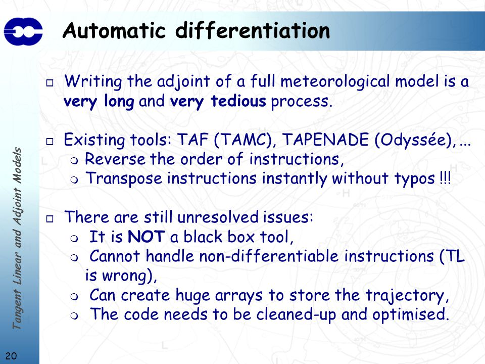 Tangent Linear and Adjoint Models 20 Automatic differentiation o Writing the adjoint of a full meteorological model is a very long and very tedious process.