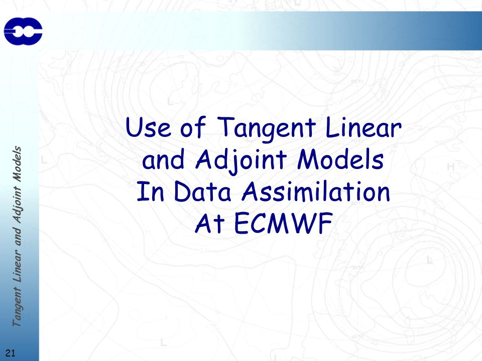 Tangent Linear and Adjoint Models 21 Use of Tangent Linear and Adjoint Models In Data Assimilation At ECMWF