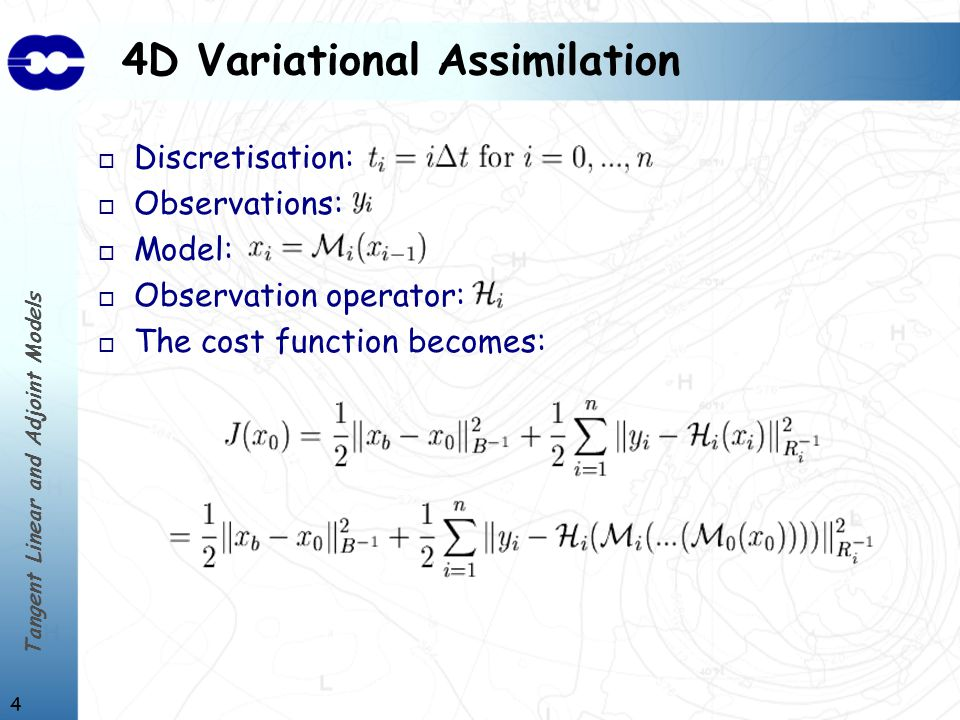 Tangent Linear and Adjoint Models 4 4D Variational Assimilation o Discretisation: o Observations: o Model: o Observation operator: o The cost function becomes:
