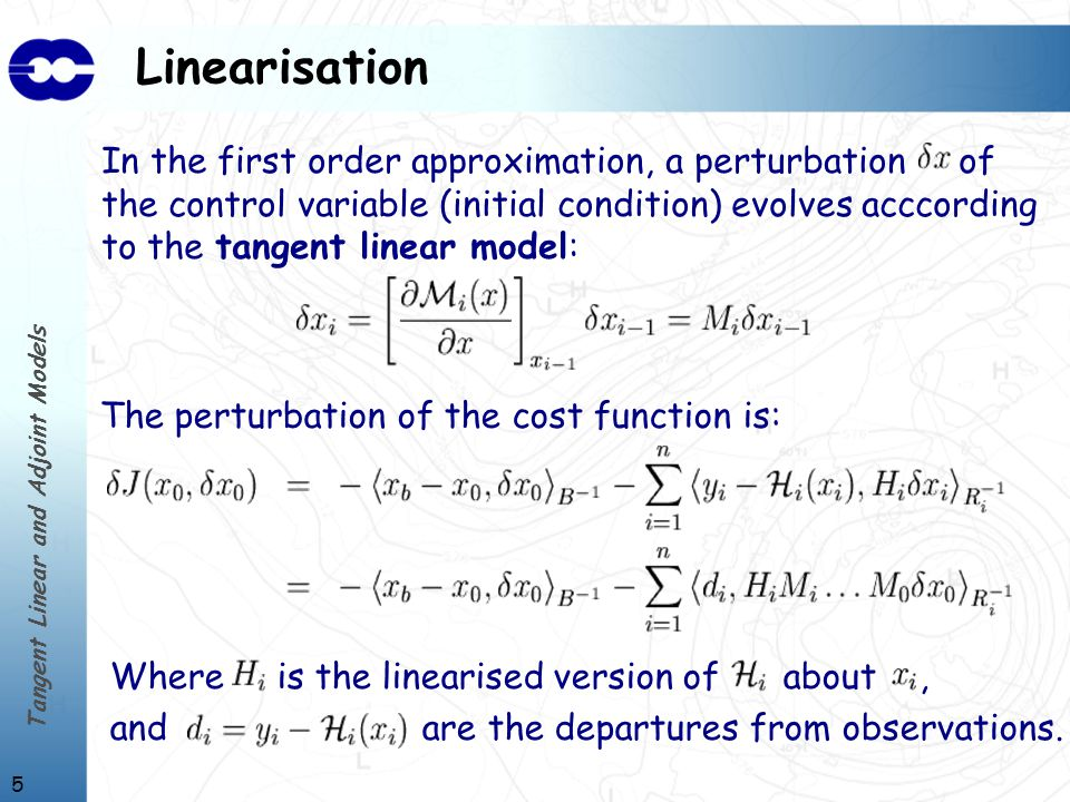 Tangent Linear and Adjoint Models 5 Linearisation In the first order approximation, a perturbation of the control variable (initial condition) evolves acccording to the tangent linear model: The perturbation of the cost function is: Where is the linearised version of about, and are the departures from observations.