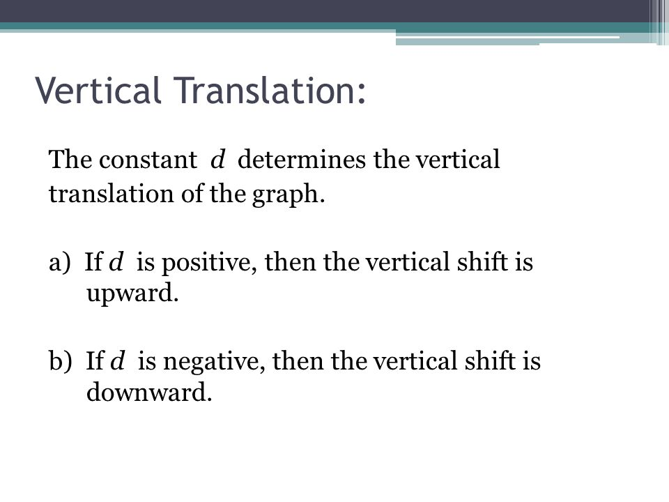 The constant d determines the vertical translation of the graph. a) If d is positive, then the vertical shift is upward. b) If d is negative, then the