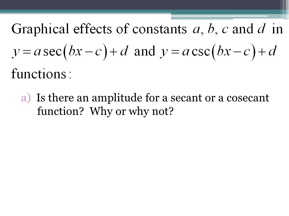 a) Is there an amplitude for a secant or a cosecant function? Why or why not?